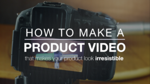 How to make a product video – 5 Tips for making better product videos